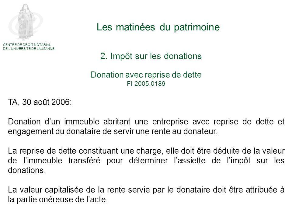 Les matinées du patrimoine CENTRE DE DROIT NOTARIAL DE LUNIVERSITE DE LAUSANNE Donation mixte FI 2005.0189 Onéreux Libéralité Article 27a LMSD a contrario: déductible (TF, 2P.221/2004, in RDAF 2005 II 468) Article 29 LMSD: déductible (TA, affaire FI 2005.0228, 14 novembre 2006) Impôt sur les donations:Droit de mutation: Impôt dû (TA, affaires FI 2002.0022 et FI 2003.0011, 29 avril 2004) Rente viagère Reprise de la dette hypothécaire 2.