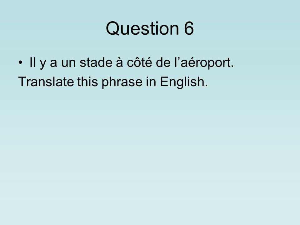 Question 6 Il y a un stade à côté de laéroport. Translate this phrase in English.