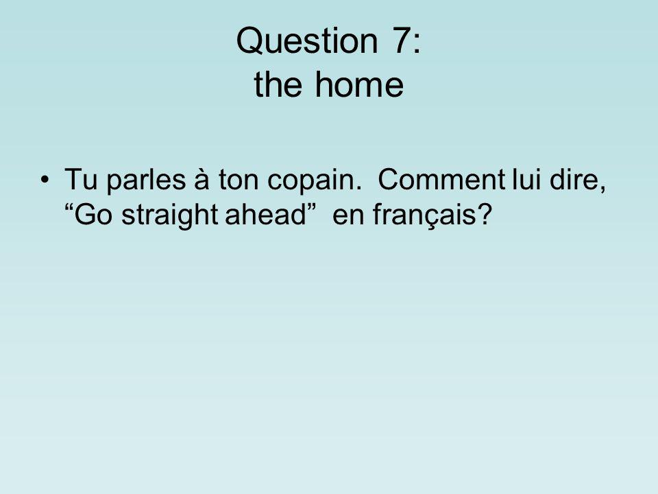 Question 7: the home Tu parles à ton copain. Comment lui dire, Go straight ahead en français