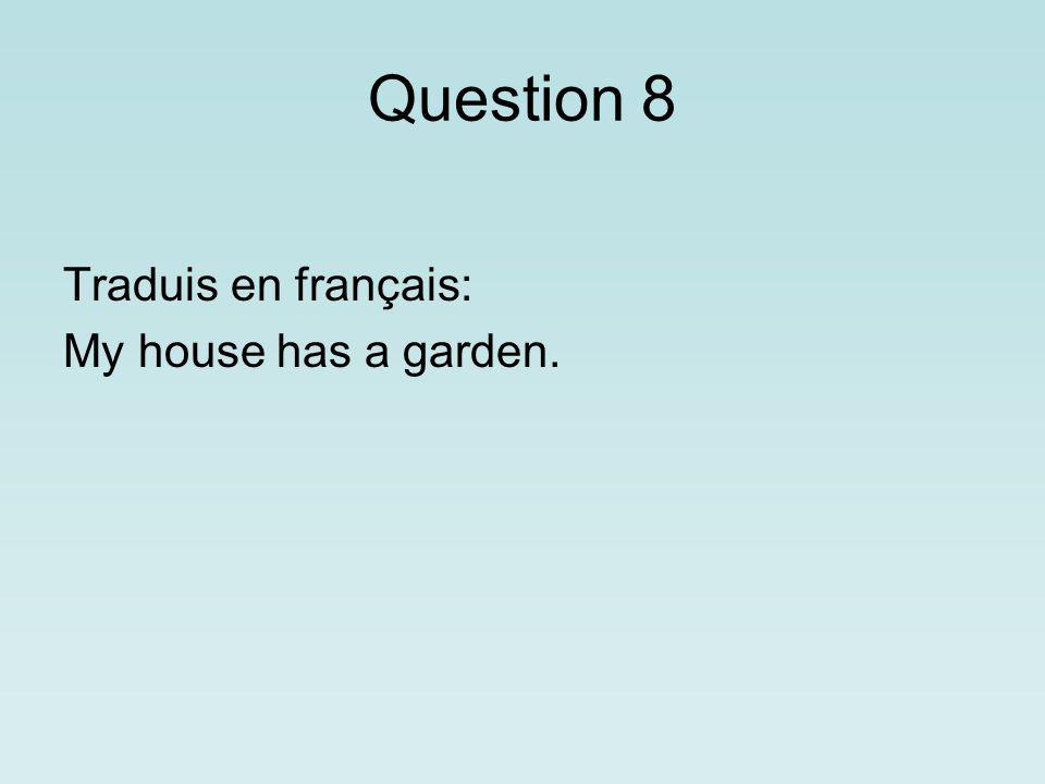 Question 8 Traduis en français: My house has a garden.