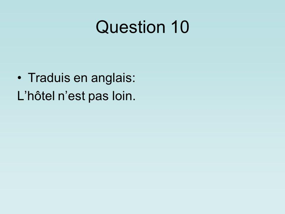 Question 10 Traduis en anglais: Lhôtel nest pas loin.