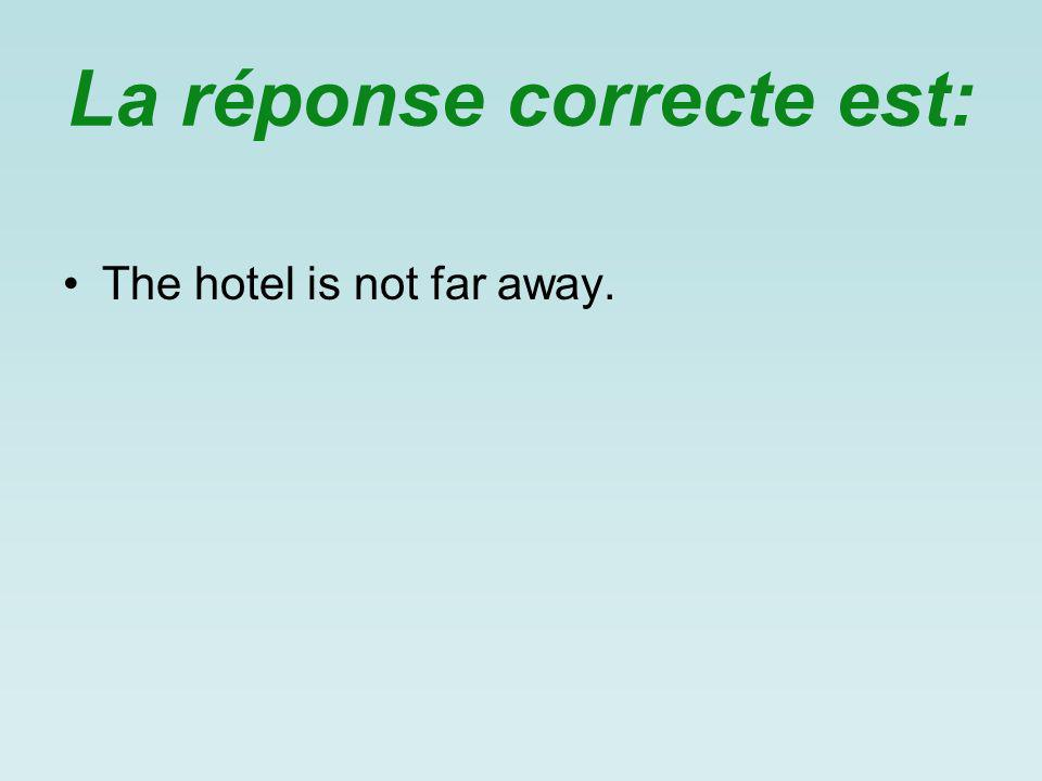 La réponse correcte est: The hotel is not far away.