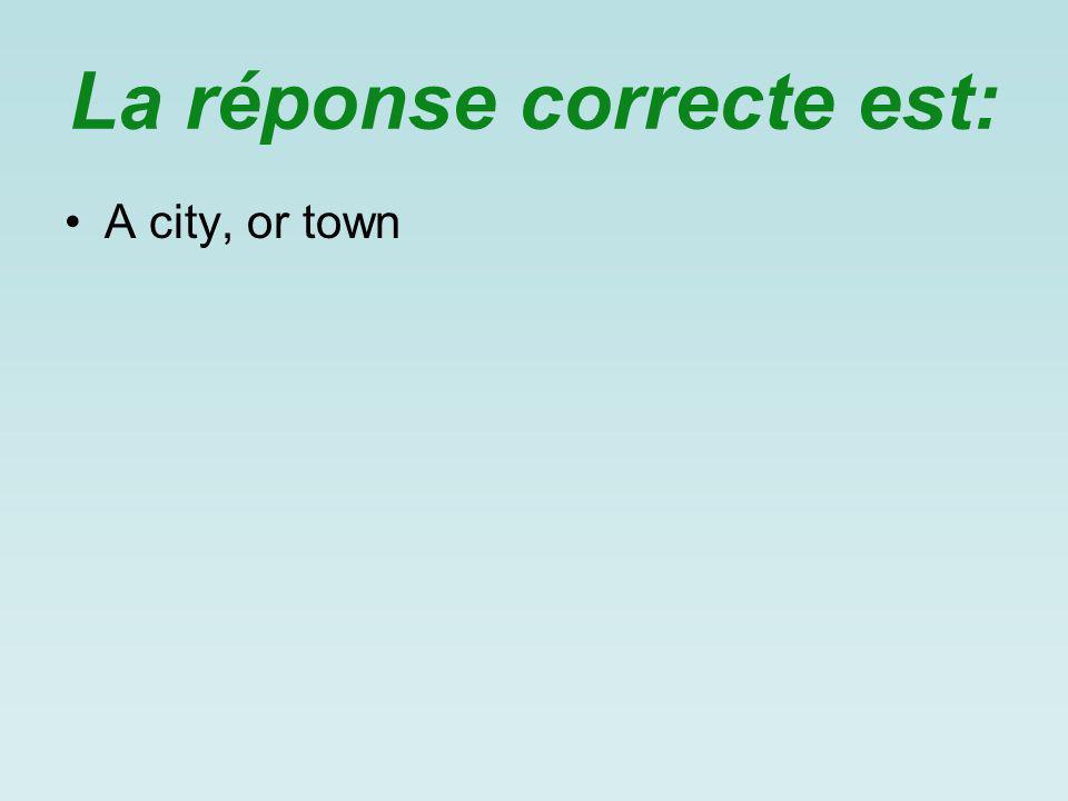 La réponse correcte est: A city, or town
