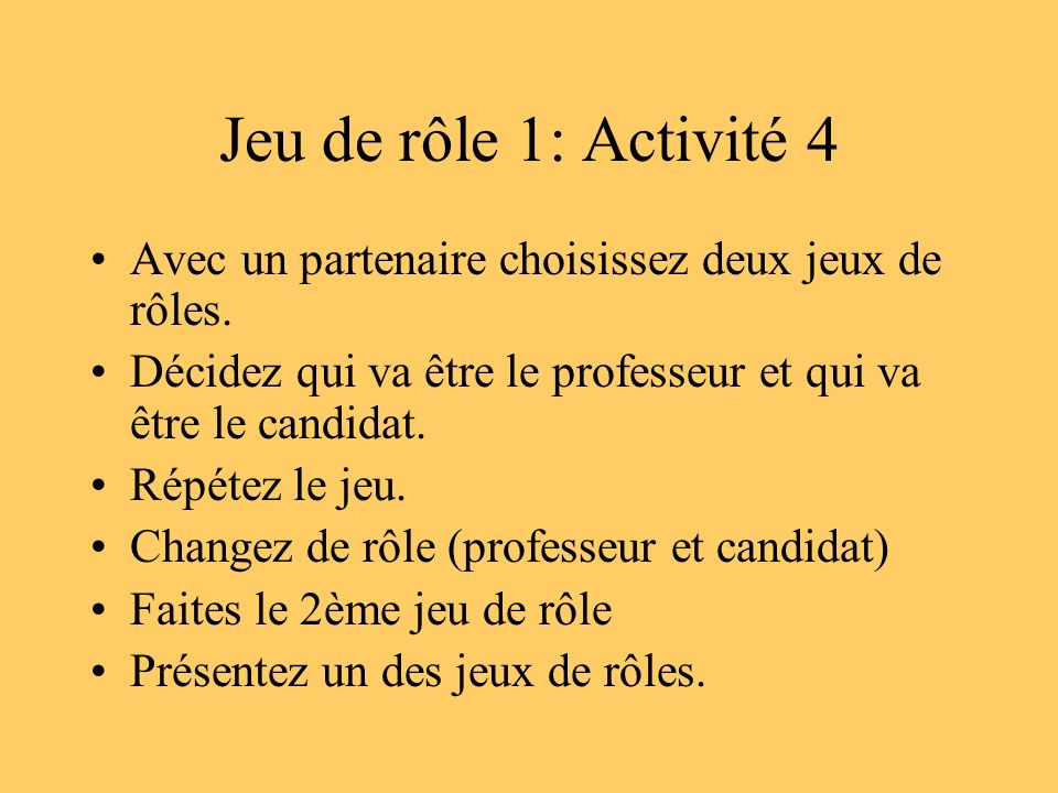 Jeu de rôle 1: Activité 4 Avec un partenaire choisissez deux jeux de rôles. Décidez qui va être le professeur et qui va être le candidat. Répétez le j