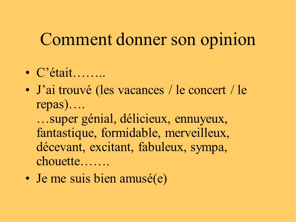 Comment donner son opinion Cétait…….. Jai trouvé (les vacances / le concert / le repas)…. …super génial, délicieux, ennuyeux, fantastique, formidable,