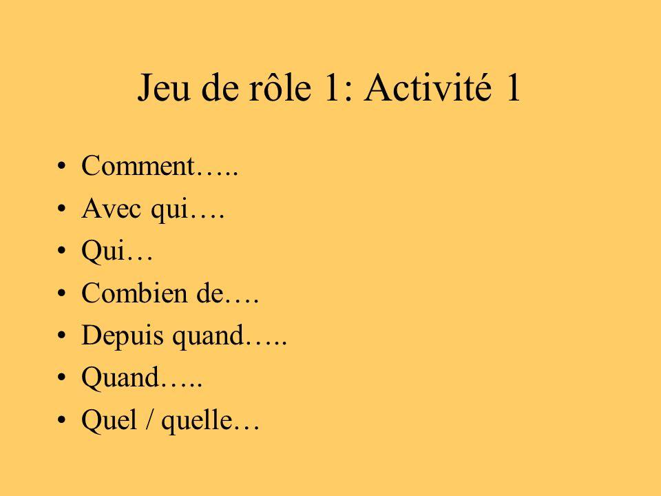 Jeu de rôle 1: Activité 1 Comment….. Avec qui…. Qui… Combien de…. Depuis quand….. Quand….. Quel / quelle…
