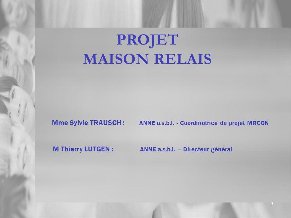 3 PROJET MAISON RELAIS Mme Sylvie TRAUSCH : ANNE a.s.b.l. - Coordinatrice du projet MRCON M Thierry LUTGEN : ANNE a.s.b.l. – Directeur général