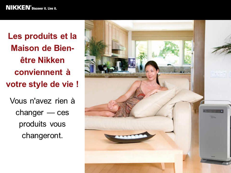 Les produits et la Maison de Bien- être Nikken conviennent à votre style de vie ! Vous n'avez rien à changer ces produits vous changeront.