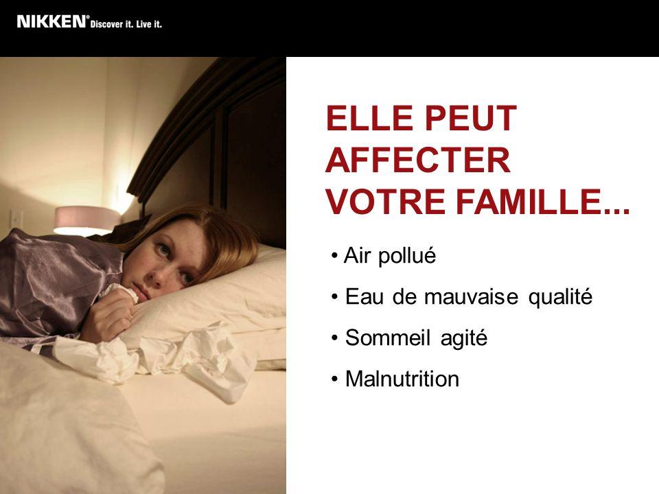 ELLE PEUT AFFECTER VOTRE FAMILLE... Air pollué Eau de mauvaise qualité Sommeil agité Malnutrition