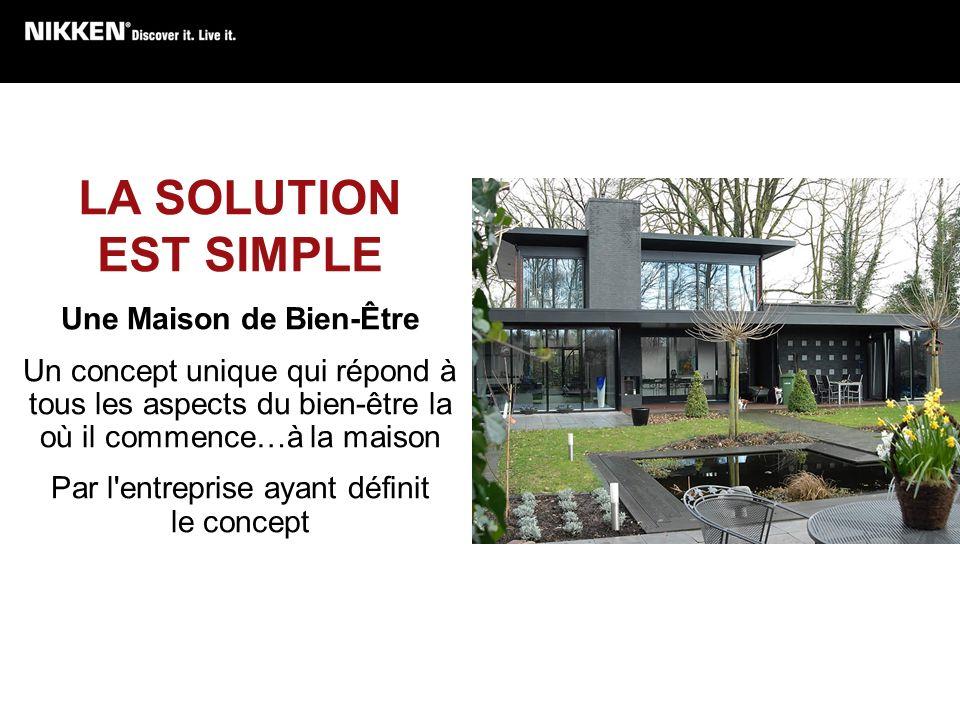 LA SOLUTION EST SIMPLE Une Maison de Bien-Être Un concept unique qui répond à tous les aspects du bien-être la où il commence…à la maison Par l'entrep