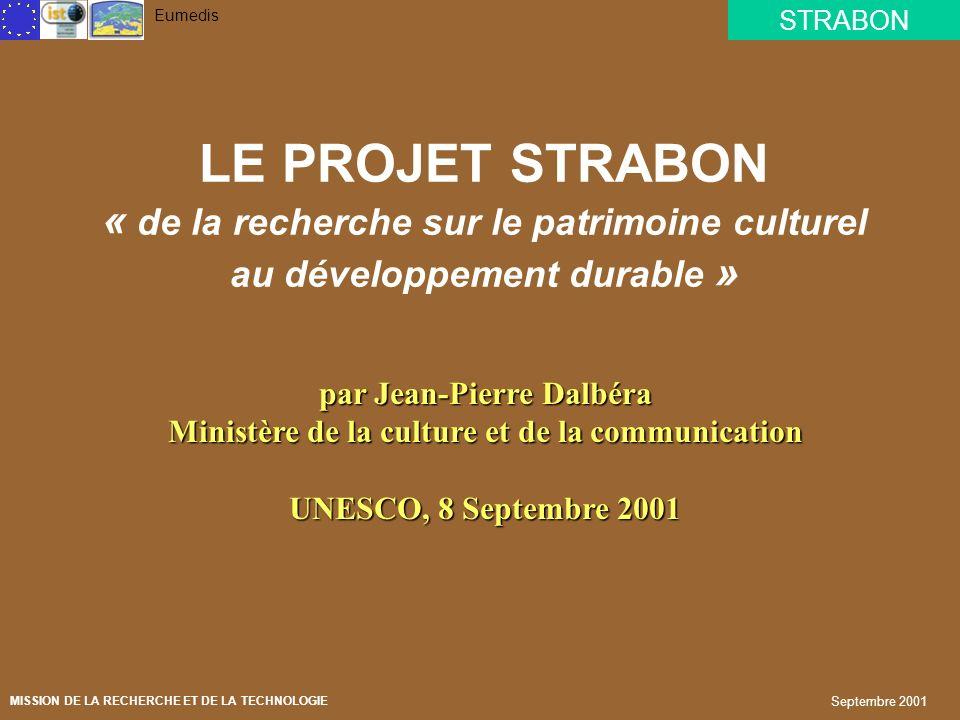 STRABON Eumedis MISSION DE LA RECHERCHE ET DE LA TECHNOLOGIE Septembre 2001 LE PROJET STRABON « de la recherche sur le patrimoine culturel au développement durable » par Jean-Pierre Dalbéra Ministère de la culture et de la communication UNESCO, 8 Septembre 2001