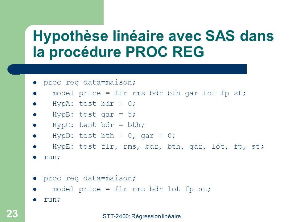 STT-2400; Régression linéaire 23 Hypothèse linéaire avec SAS dans la procédure PROC REG proc reg data=maison; model price = flr rms bdr bth gar lot fp st; HypA: test bdr = 0; HypB: test gar = 5; HypC: test bdr = bth; HypD: test bth = 0, gar = 0; HypE: test flr, rms, bdr, bth, gar, lot, fp, st; run; proc reg data=maison; model price = flr rms bdr lot fp st; run;