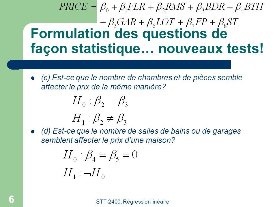 STT-2400; Régression linéaire 7 Formulation des questions de façon statistique (suite) (e) Est-ce quau moins un des préviseurs semble utile afin dexpliquer le prix de la maison.