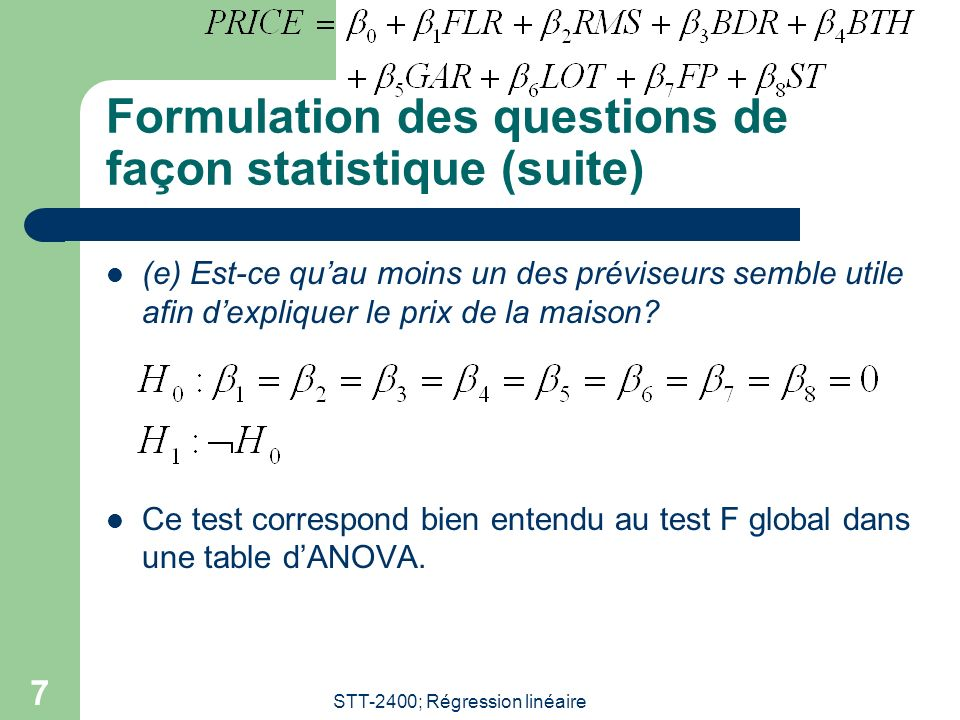 STT-2400; Régression linéaire 7 Formulation des questions de façon statistique (suite) (e) Est-ce quau moins un des préviseurs semble utile afin dexpl