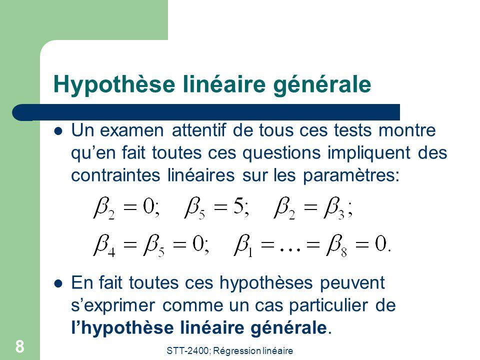 STT-2400; Régression linéaire 8 Hypothèse linéaire générale Un examen attentif de tous ces tests montre quen fait toutes ces questions impliquent des contraintes linéaires sur les paramètres: En fait toutes ces hypothèses peuvent sexprimer comme un cas particulier de lhypothèse linéaire générale.