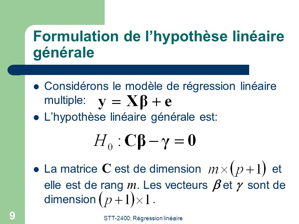 STT-2400; Régression linéaire 9 Formulation de lhypothèse linéaire générale Considérons le modèle de régression linéaire multiple: Lhypothèse linéaire générale est: La matrice C est de dimensionet elle est de rang m.