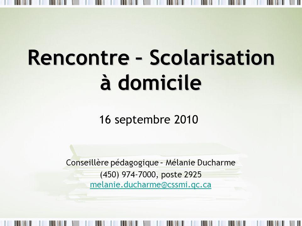 Rencontre – Scolarisation à domicile 16 septembre 2010 Conseillère pédagogique – Mélanie Ducharme (450) 974-7000, poste 2925 melanie.ducharme@cssmi.qc