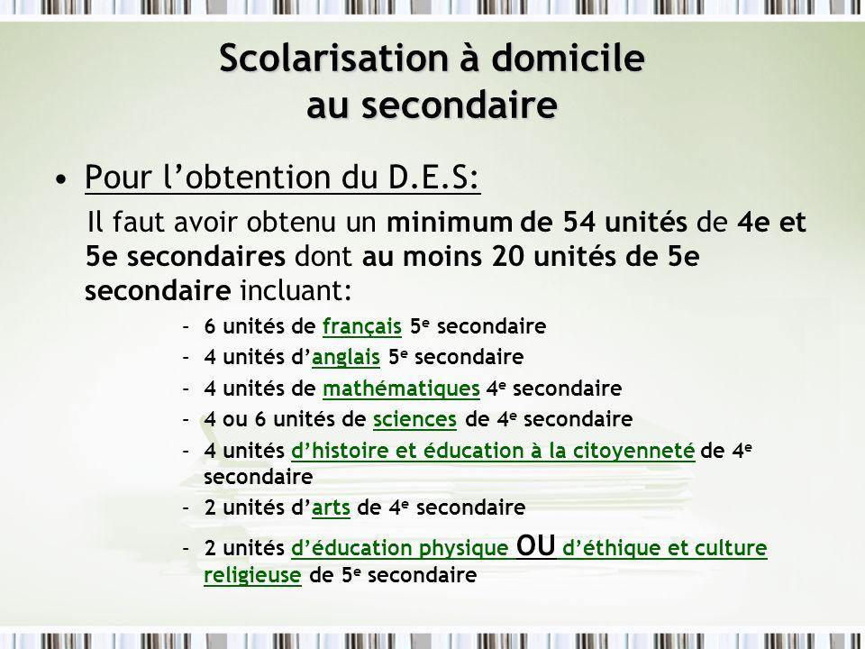 Scolarisation à domicile au secondaire Pour lobtention du D.E.S: Il faut avoir obtenu un minimum de 54 unités de 4e et 5e secondaires dont au moins 20