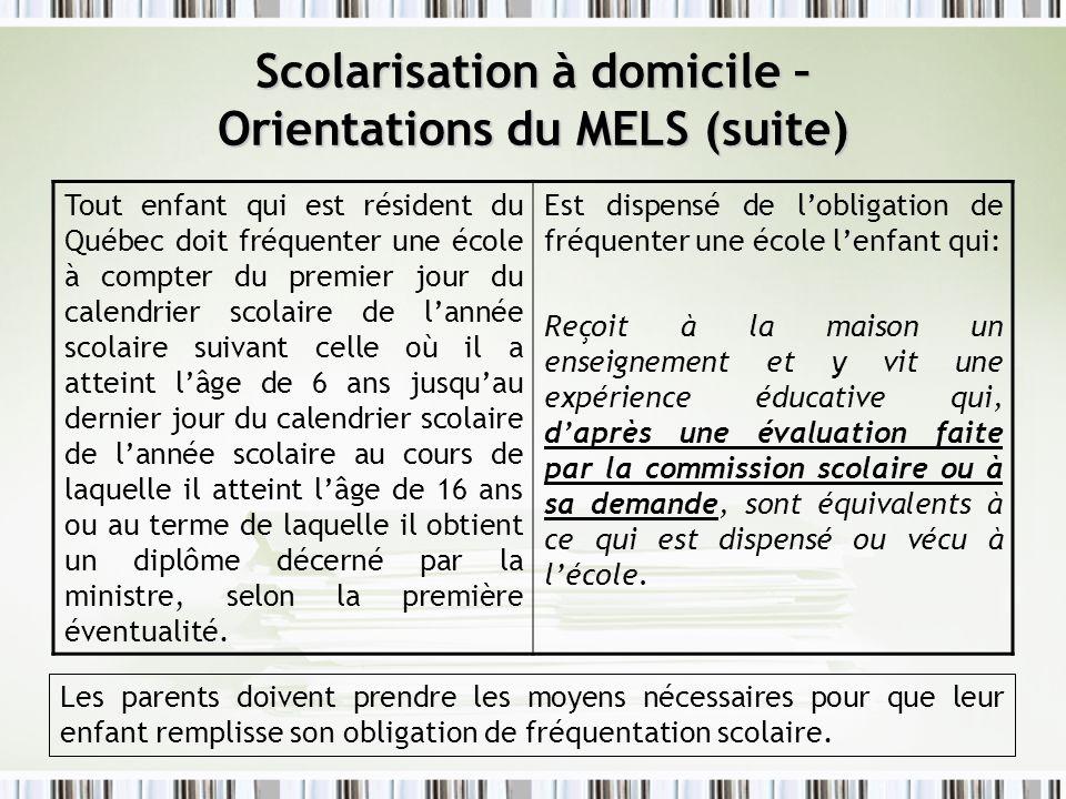 Scolarisation à domicile – Orientations du MELS (suite) Tout enfant qui est résident du Québec doit fréquenter une école à compter du premier jour du