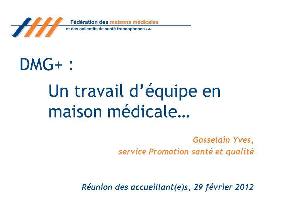 DMG+ : Gosselain Yves, service Promotion santé et qualité Réunion des accueillant(e)s, 29 février 2012 Un travail déquipe en maison médicale…