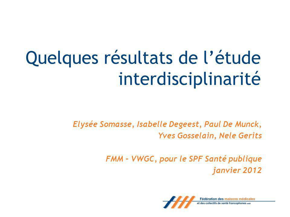 Quelques résultats de létude interdisciplinarité Elysée Somasse, Isabelle Degeest, Paul De Munck, Yves Gosselain, Nele Gerits FMM – VWGC, pour le SPF Santé publique janvier 2012