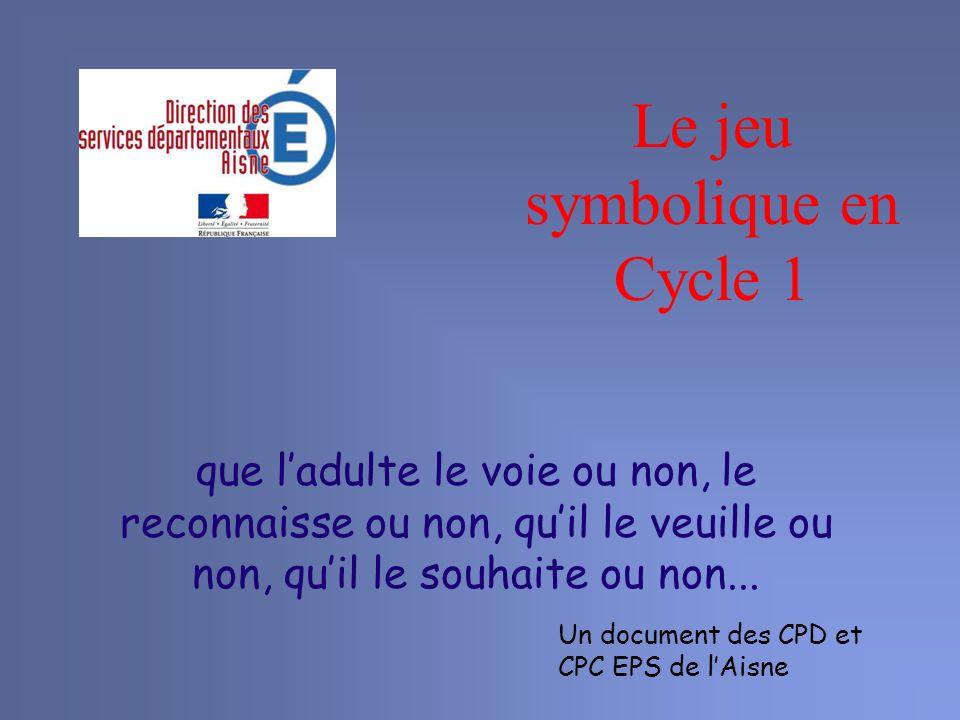 Le jeu symbolique en Cycle 1 que ladulte le voie ou non, le reconnaisse ou non, quil le veuille ou non, quil le souhaite ou non... Un document des CPD
