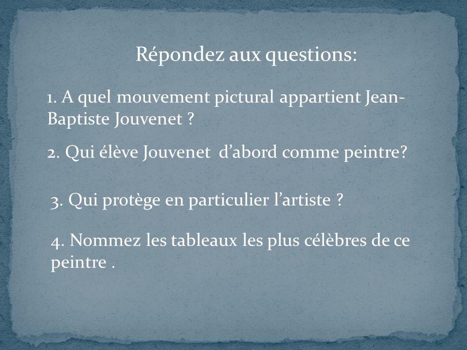 Répondez aux questions: 1. A quel mouvement pictural appartient Jean- Baptiste Jouvenet ? 4. Nommez les tableaux les plus célèbres de ce peintre. 2. Q