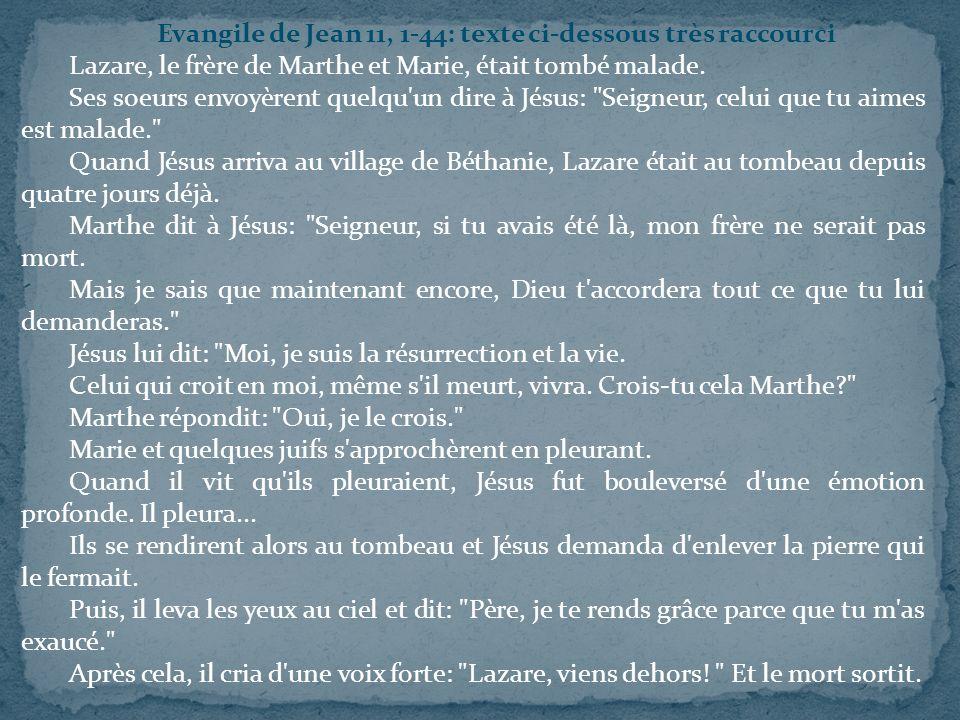 Evangile de Jean 11, 1-44: texte ci-dessous très raccourci Lazare, le frère de Marthe et Marie, était tombé malade. Ses soeurs envoyèrent quelqu'un di