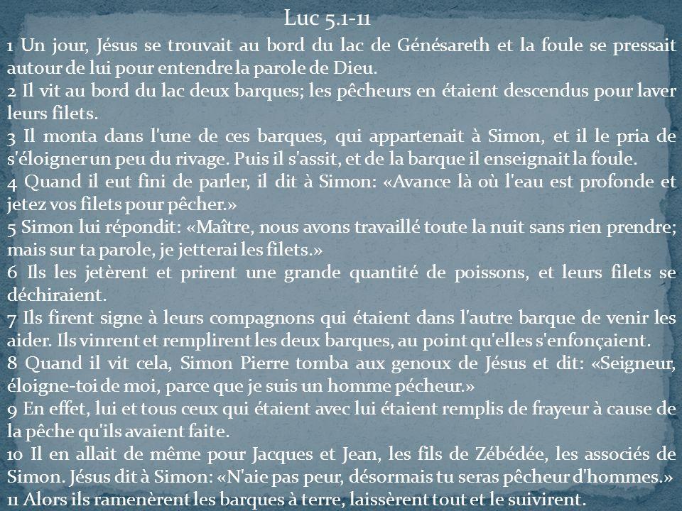 Luc 5.1-11 1 Un jour, Jésus se trouvait au bord du lac de Génésareth et la foule se pressait autour de lui pour entendre la parole de Dieu. 2 Il vit a
