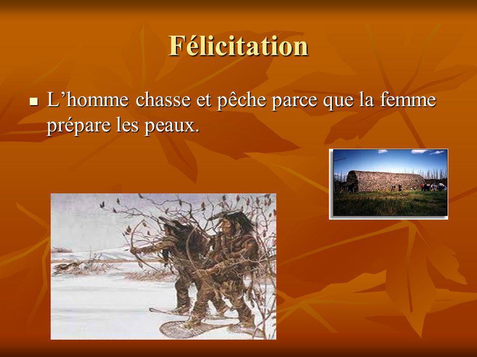 Félicitation Lhomme chasse et pêche parce que la femme prépare les peaux. Lhomme chasse et pêche parce que la femme prépare les peaux.