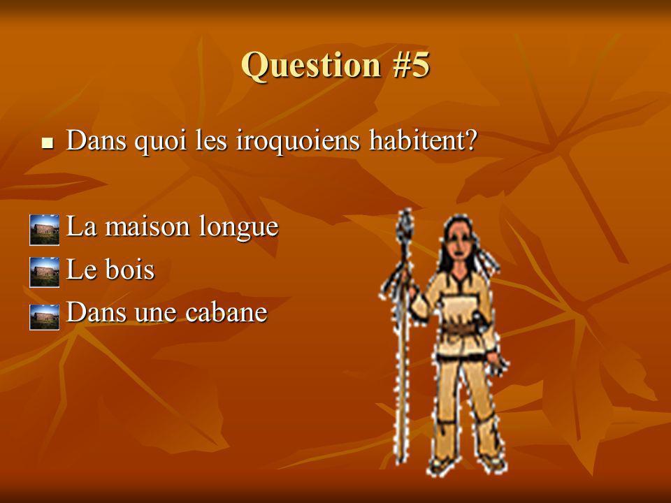 Question #5 Dans quoi les iroquoiens habitent? Dans quoi les iroquoiens habitent? La maison longue La maison longue Le bois Le bois Dans une cabane Da