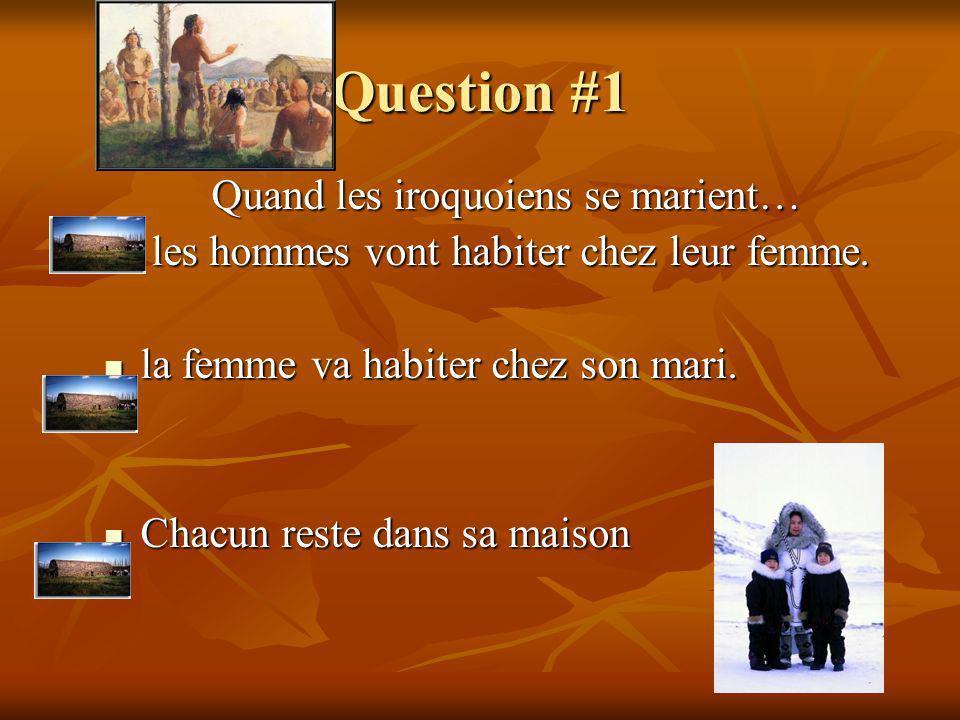 Question #1 Quand les iroquoiens se marient… l les hommes vont habiter chez leur femme. la femme va habiter chez son mari. Chacun reste dans sa maison