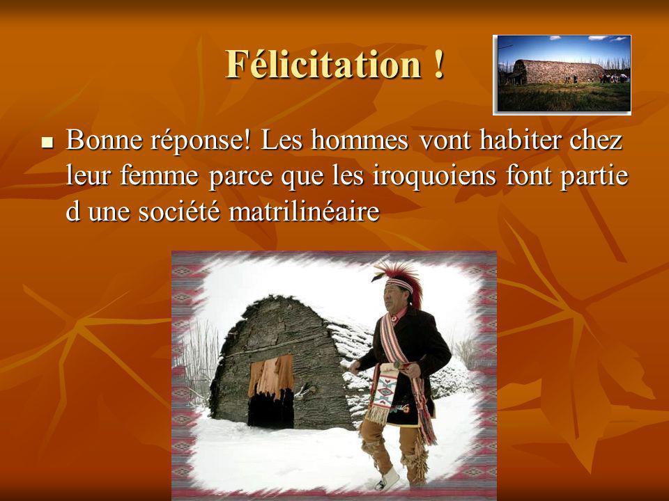 Félicitation ! Bonne réponse! Les hommes vont habiter chez leur femme parce que les iroquoiens font partie d une société matrilinéaire Bonne réponse!