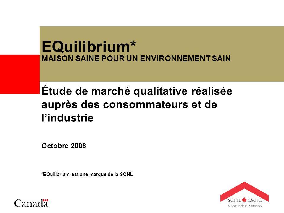 EQuilibrium* MAISON SAINE POUR UN ENVIRONNEMENT SAIN Étude de marché qualitative réalisée auprès des consommateurs et de lindustrie Octobre 2006 *EQui