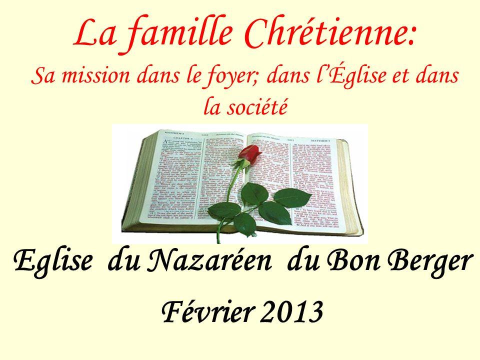 La famille Chrétienne: Sa mission dans le foyer; dans lÉglise et dans la société Eglise du Nazaréen du Bon Berger Février 2013