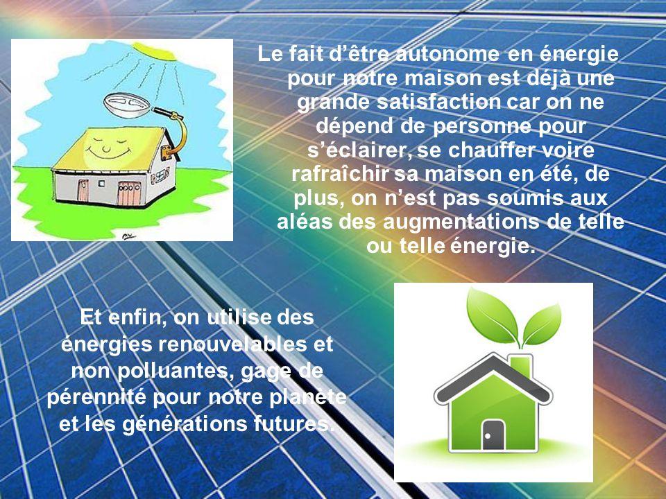 Et enfin, on utilise des énergies renouvelables et non polluantes, gage de pérennité pour notre planète et les générations futures. Le fait dêtre auto