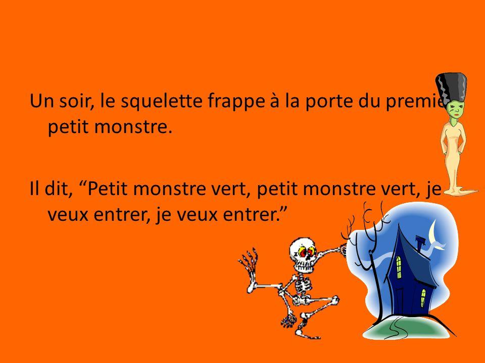 Un soir, le squelette frappe à la porte du premier petit monstre. Il dit, Petit monstre vert, petit monstre vert, je veux entrer, je veux entrer.