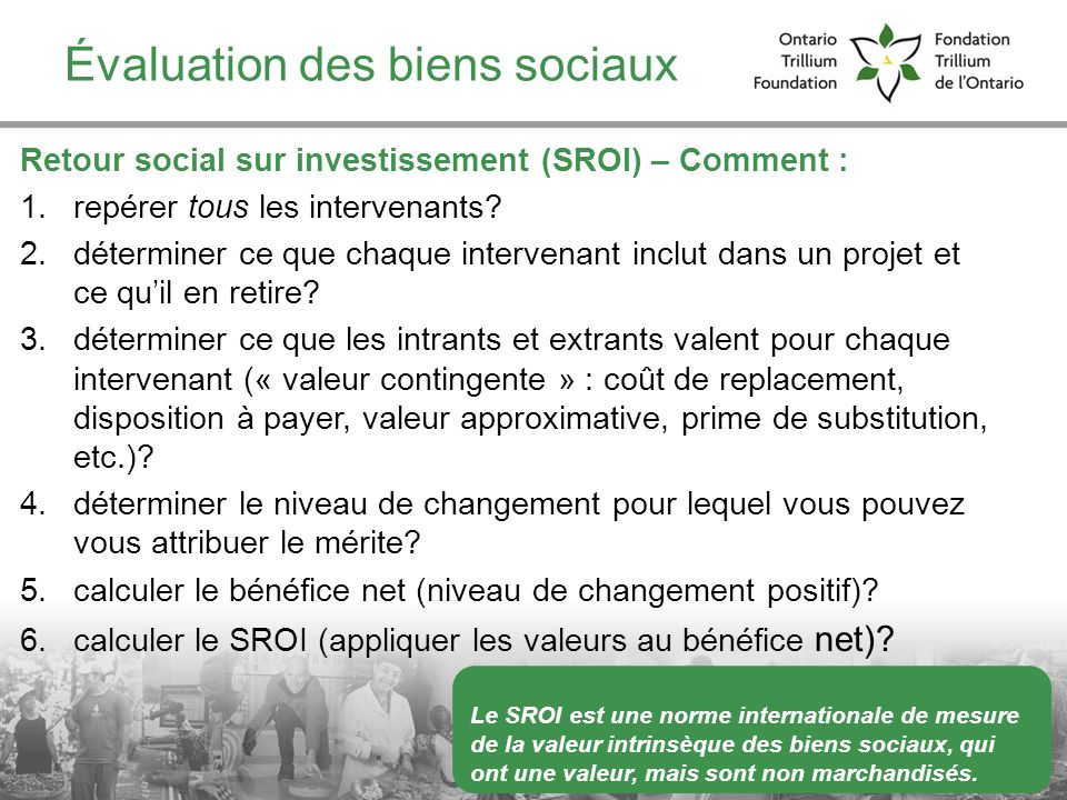 Évaluation des biens sociaux Retour social sur investissement (SROI) – Comment : 1.repérer tous les intervenants? 2.déterminer ce que chaque intervena