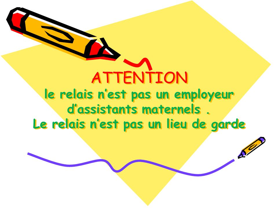 ATTENTION le relais nest pas un employeur dassistants maternels. Le relais nest pas un lieu de garde