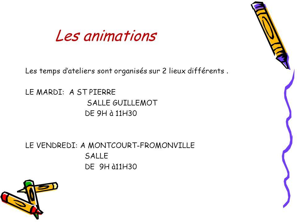 Les animations Les temps dateliers sont organisés sur 2 lieux différents. LE MARDI: A ST PIERRE SALLE GUILLEMOT DE 9H à 11H30 LE VENDREDI: A MONTCOURT