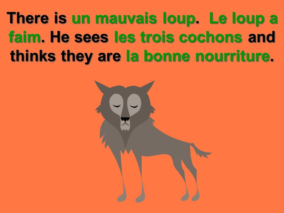 There is un mauvais loup. Le loup a faim. He sees les trois cochons and thinks they are la bonne nourriture.
