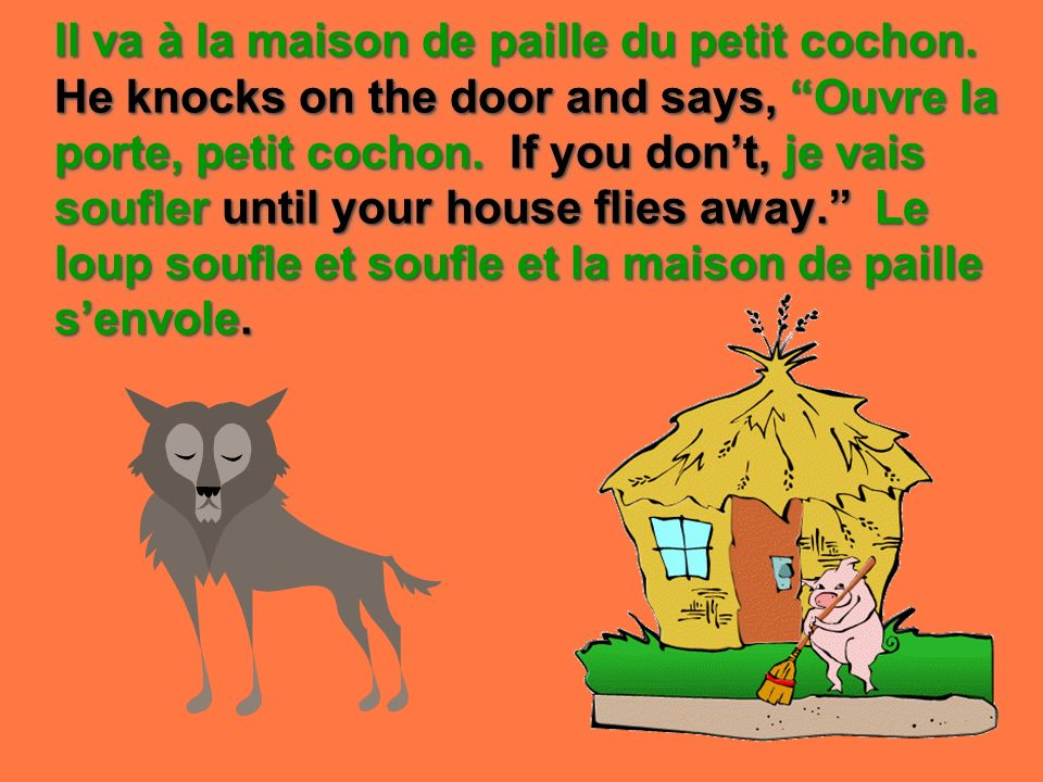 Il va à la maison de paille du petit cochon. He knocks on the door and says, Ouvre la porte, petit cochon. If you dont, je vais soufler until your hou