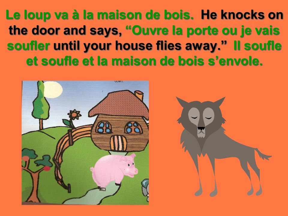 Le loup va à la maison de bois. He knocks on the door and says, Ouvre la porte ou je vais soufler until your house flies away. Il soufle et soufle et