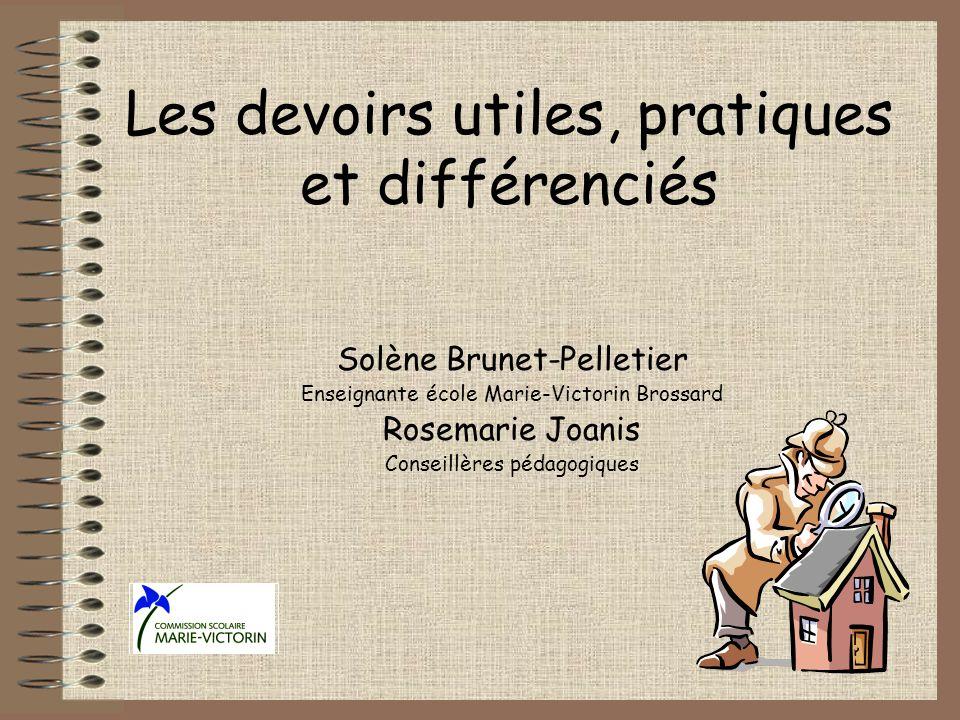 Les devoirs utiles, pratiques et différenciés Solène Brunet-Pelletier Enseignante école Marie-Victorin Brossard Rosemarie Joanis Conseillères pédagogiques