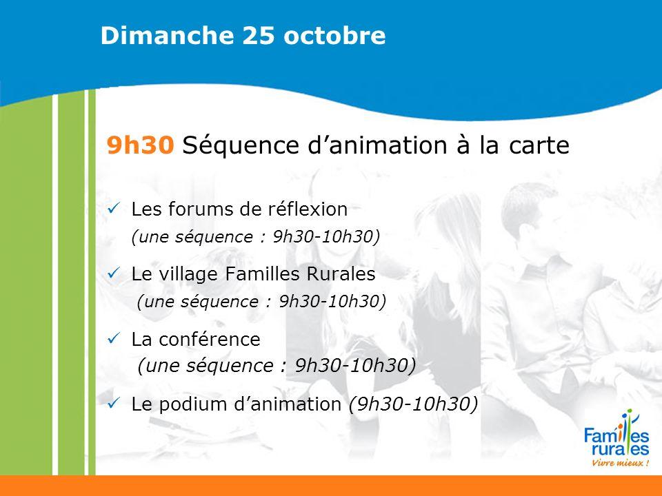 Dimanche 25 octobre 9h30 Séquence danimation à la carte Les forums de réflexion (une séquence : 9h30-10h30) Le village Familles Rurales (une séquence : 9h30-10h30) La conférence (une séquence : 9h30-10h30) Le podium danimation (9h30-10h30)