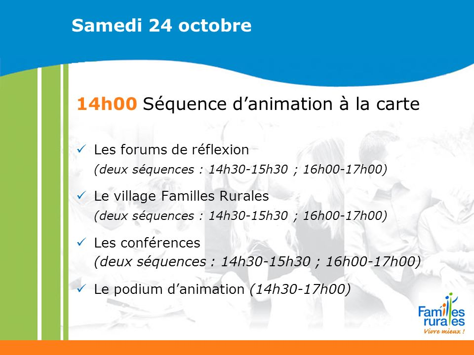 Samedi 24 octobre 14h00 Séquence danimation à la carte Les forums de réflexion (deux séquences : 14h30-15h30 ; 16h00-17h00) Le village Familles Rurales (deux séquences : 14h30-15h30 ; 16h00-17h00) Les conférences (deux séquences : 14h30-15h30 ; 16h00-17h00) Le podium danimation (14h30-17h00)