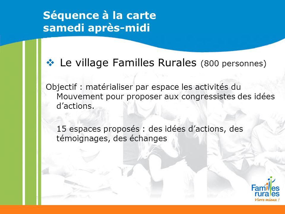 Séquence à la carte samedi après-midi Le village Familles Rurales (800 personnes) Objectif : matérialiser par espace les activités du Mouvement pour proposer aux congressistes des idées dactions.