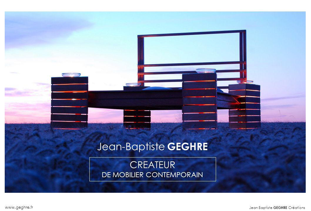 Jean Baptiste GEGHRE Créations www.geghre.fr Créateur Mobilier Contemporain Jean-Baptiste GEGHRE CREATEUR DE MOBILIER CONTEMPORAIN