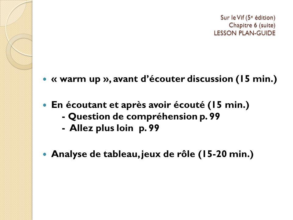 Sur le Vif (5 e édition) Chapitre 6 (suite) LESSON PLAN-GUIDE « warm up », avant découter discussion (15 min.) En écoutant et après avoir écouté (15 min.) - Question de compréhension p.
