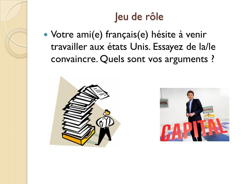 Jeu de rôle Votre ami(e) français(e) hésite à venir travailler aux états Unis. Essayez de la/le convaincre. Quels sont vos arguments ?